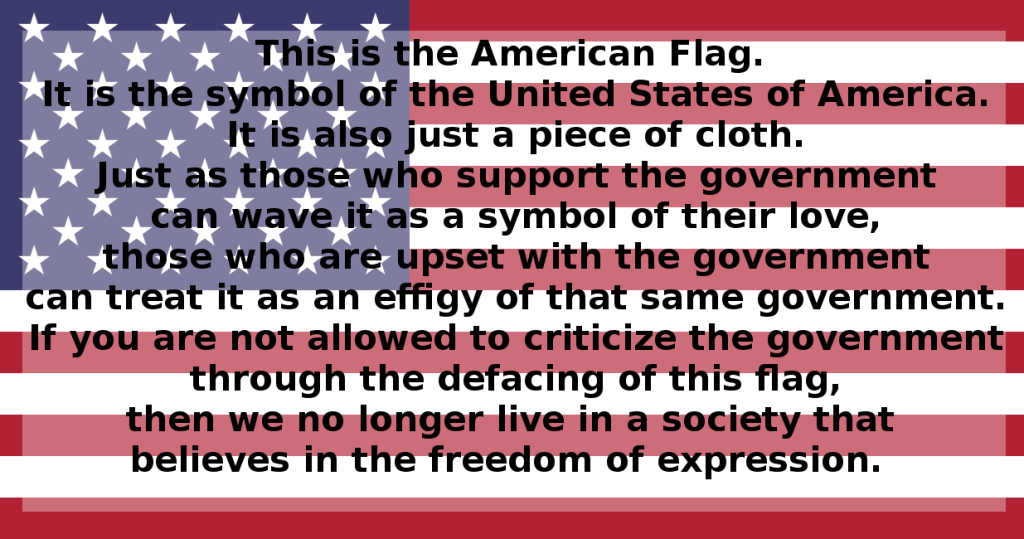 This is the American Flag. It is the symbol of  the United States of America. It is also just a piece of cloth. Just as those who support the government can wave it as a symbol of their love, those who are upset with the government can treat it as an effigy of that same government. If you are not allowed to criticize the government through the defacing of this flag, then we no longer live in a society that believes in the freedom of expression.